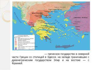 Дре́вняя Македо́ния— греческое государство в северной части Греции со столице