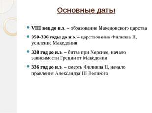 Основные даты  VIII век до н.э. – образование Македонского царства 359-336