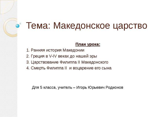 Тема: Македонское царство План урока: 1. Ранняя история Македонии 2. Греци...