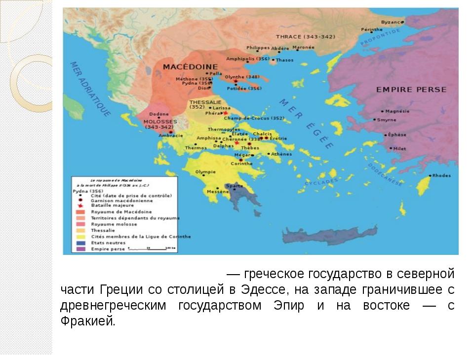 Дре́вняя Македо́ния— греческое государство в северной части Греции со столице...