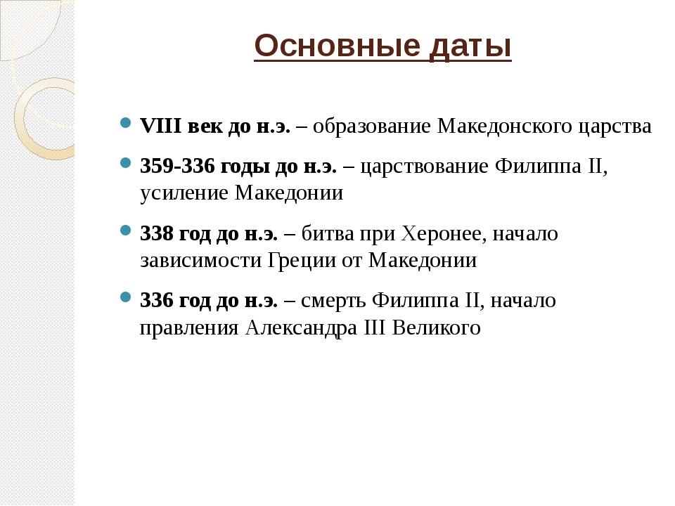 Основные даты  VIII век до н.э. – образование Македонского царства 359-336...