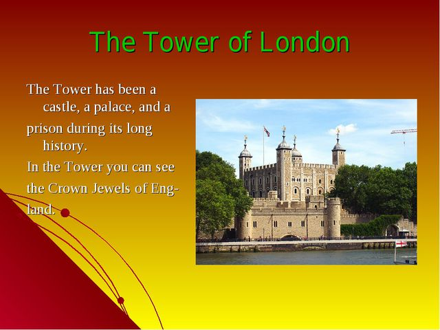 The Tower of London The Tower has been a castle, a palace, and a prison durin...