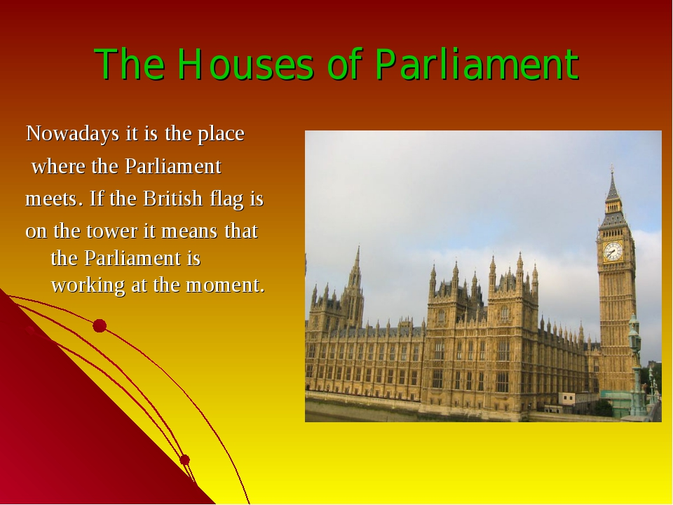 The Houses of Parliament Nowadays it is the place where the Parliament meets....