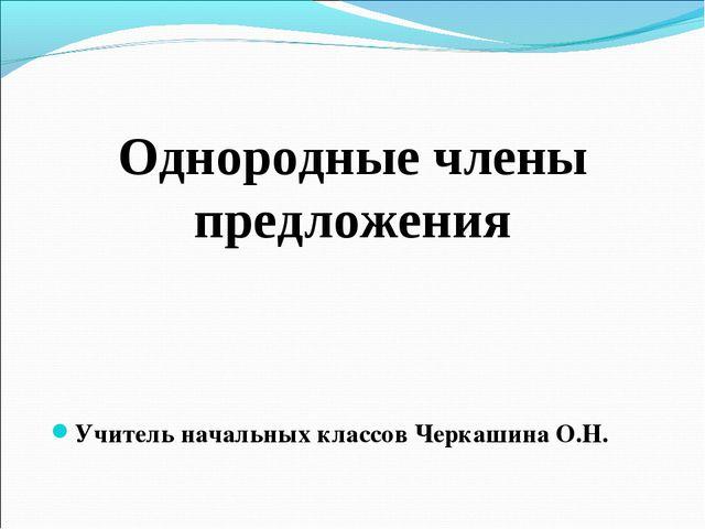 Однородные члены предложения Учитель начальных классов Черкашина О.Н.