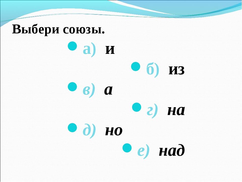 Выбери союзы. а) и б) из в) а г) на д) но е) над
