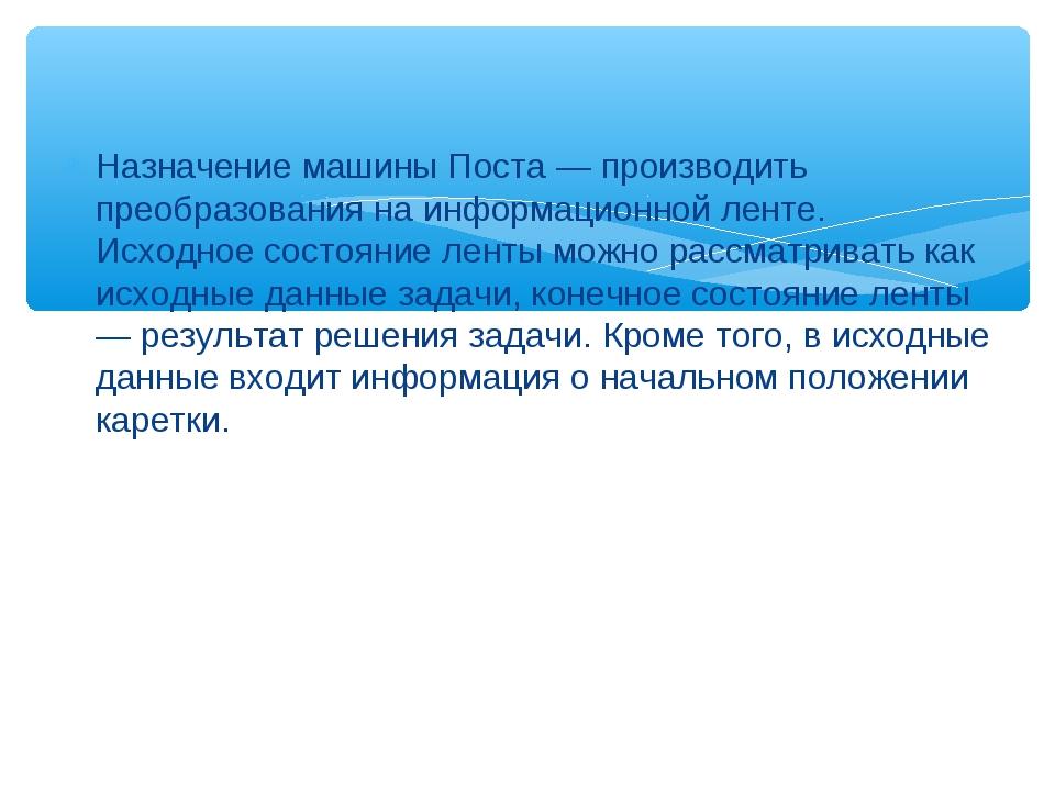 Назначение машины Поста — производить преобразования на информационной ленте....