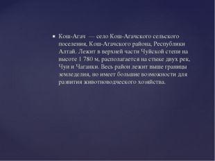 Кош-Агач — село Кош-Агачского сельского поселения, Кош-Агачского района, Респ