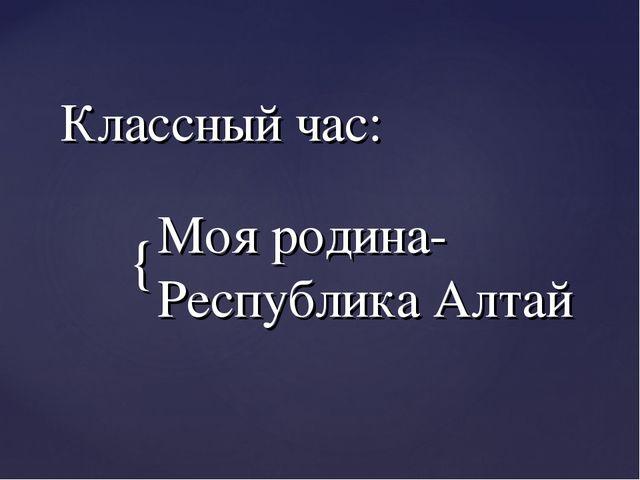 Классный час: Моя родина-Республика Алтай {
