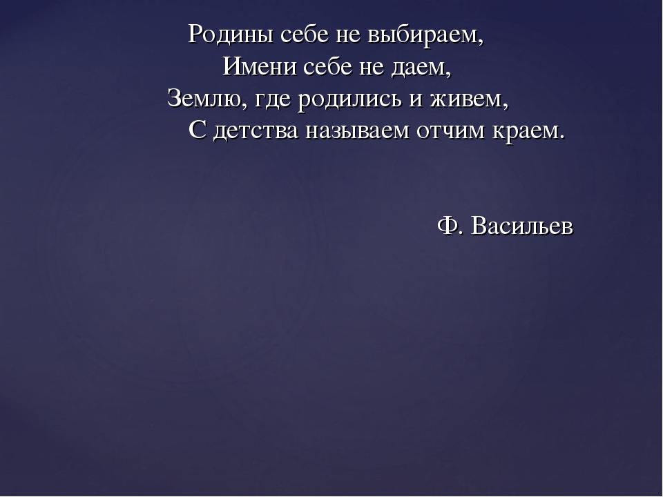 Родины себе не выбираем, Имени себе не даем, Землю, где родились и живем, С...