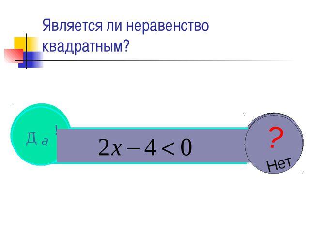 Является ли неравенство квадратным? Д а ! ? Нет ? Нет Д а ! Д а ! ? Нет Д а...
