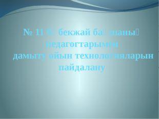 № 11 бөбекжай бақшаның педагогтарымен дамыту ойын технологияларын пайдалану