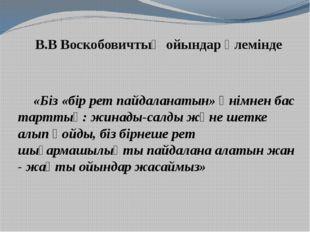 В.В Воскобовичтың ойындар әлемінде «Біз «бір рет пайдаланатын» өнімнен бас та