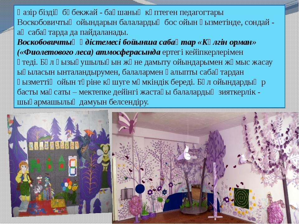Қазір біздің бөбекжай - бақшаның көптеген педагогтары Воскобовичтың ойындарын...
