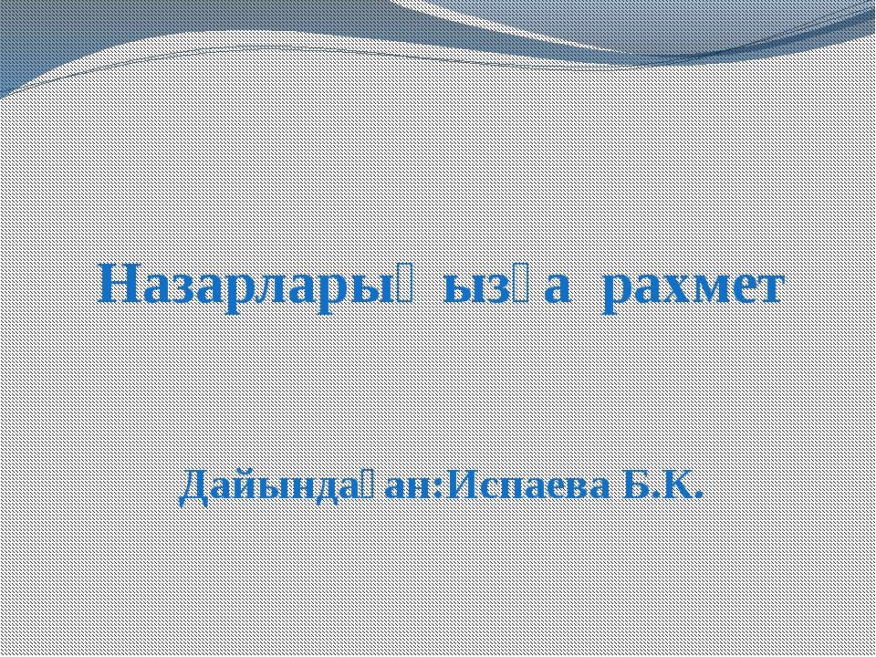 Назарларыңызға рахмет Дайындаған:Испаева Б.К.
