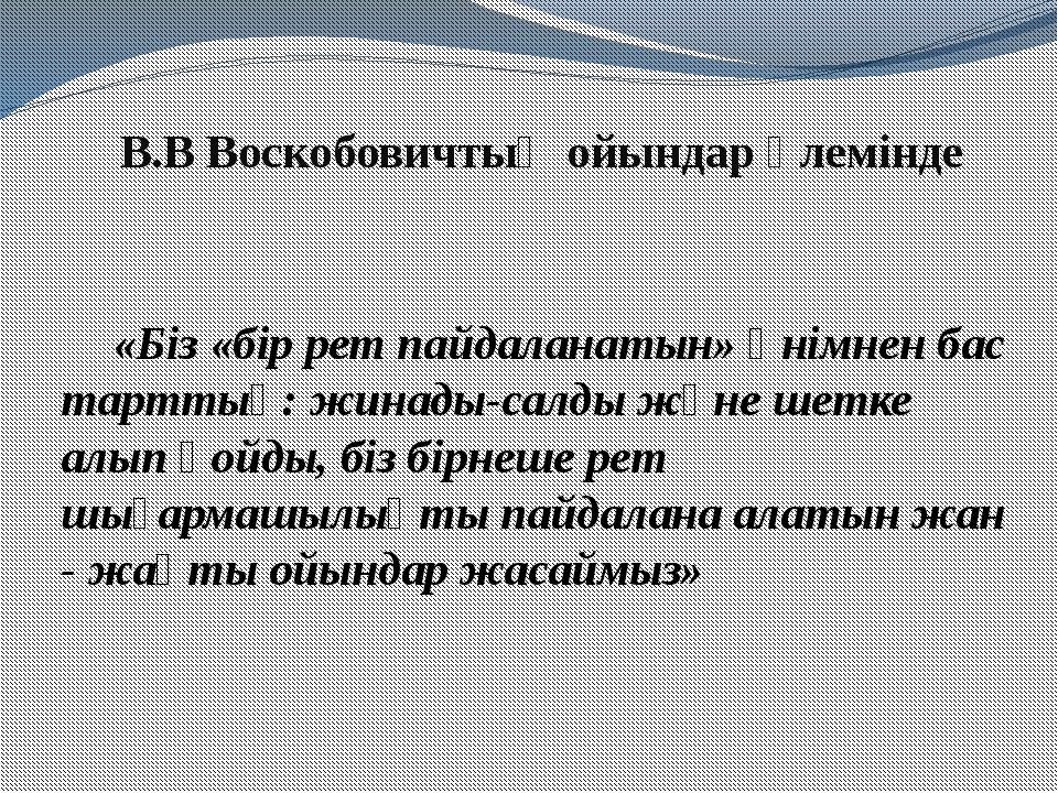 В.В Воскобовичтың ойындар әлемінде «Біз «бір рет пайдаланатын» өнімнен бас та...