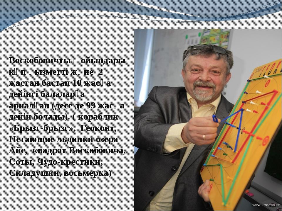 Воскобовичтың ойындары көп қызметті және 2 жастан бастап 10 жасқа дейінгі бал...
