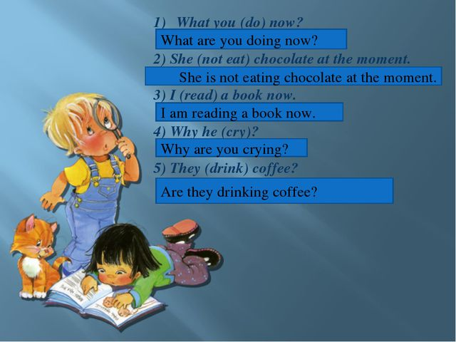 What you (do) now? 2) She (not eat) chocolate at the moment. 3) I (read) a bo...