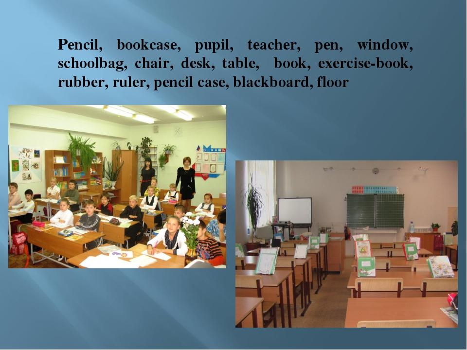 Pencil, bookcase, pupil, teacher, pen, window, schoolbag, chair, desk, table,...