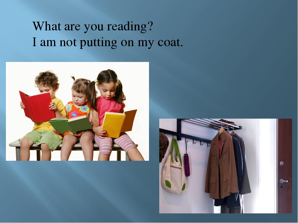 What are you reading? I am not putting on my coat.