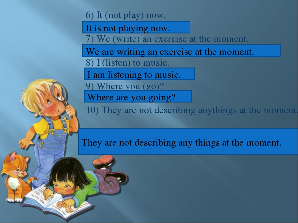 6) It (not play) now. 7) We (write) an exercise at the moment. 8) I (listen)...