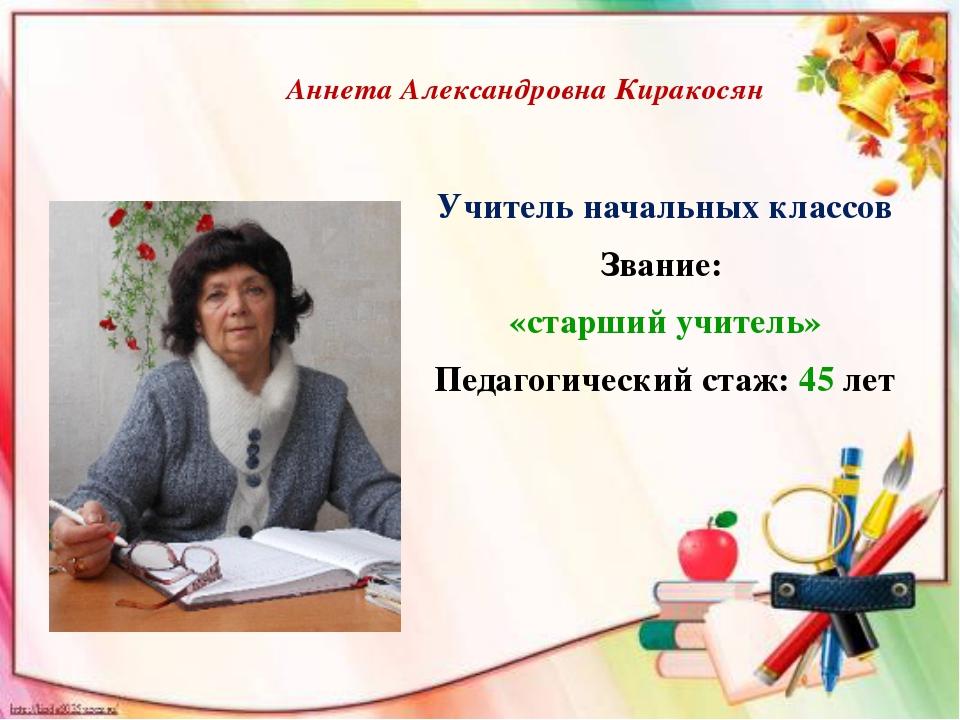 Аннета Александровна Киракосян Учитель начальных классов Звание: «старший учи...