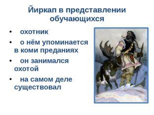 Йиркап в представлении обучающихся охотник о нём упоминается в коми преданиях