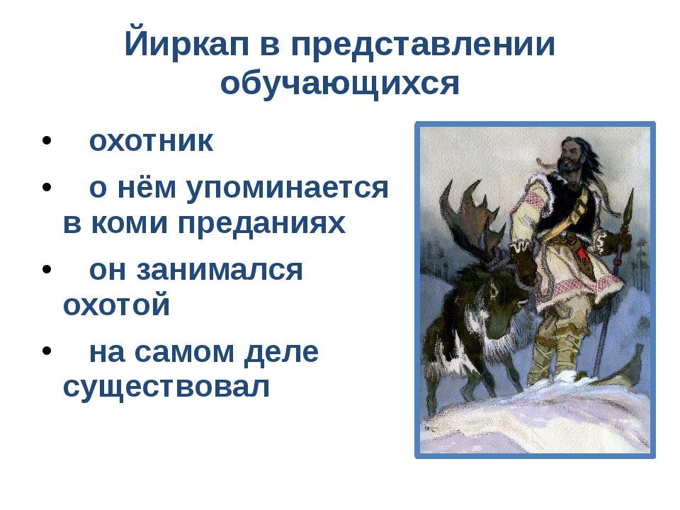 Йиркап в представлении обучающихся охотник о нём упоминается в коми преданиях...