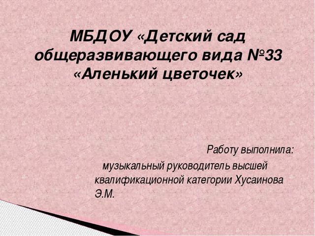 МБДОУ «Детский сад общеразвивающего вида №33 «Аленький цветочек» Работу выпол...
