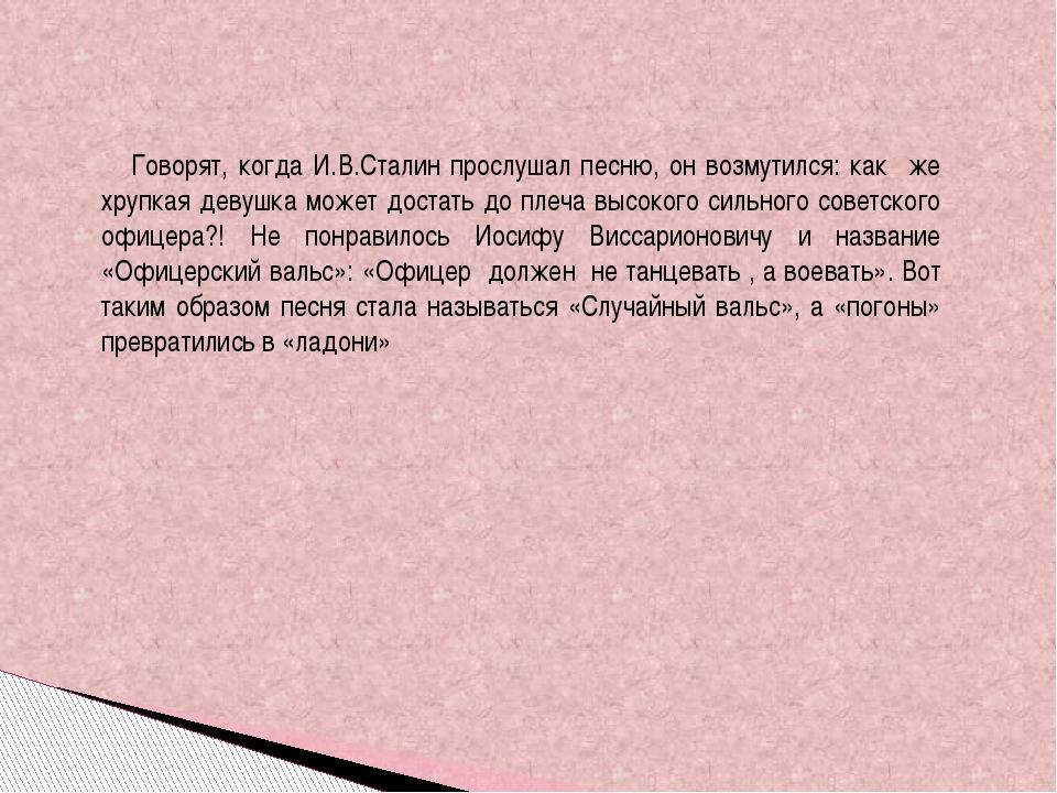 Говорят, когда И.В.Сталин прослушал песню, он возмутился: как же хрупкая дев...