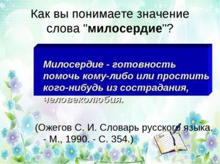 """Как вы понимаете значение слова """"милосердие""""? Милосердие - готовность помочь"""