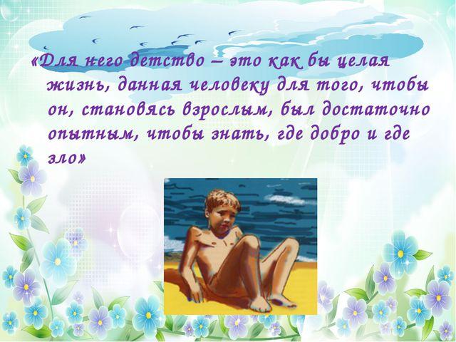 «Для него детство – это как бы целая жизнь, данная человеку для того, чтобы...