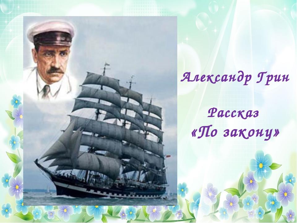 Александр Грин Рассказ «По закону»