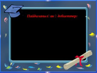 Пайдаланылған әдебиеттер: 2.zamana.kz сайты Энциклопедия «Ол кім, Бұл не?»