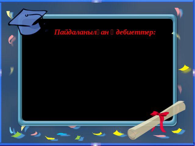 Пайдаланылған әдебиеттер: 2.zamana.kz сайты Энциклопедия «Ол кім, Бұл не?»...
