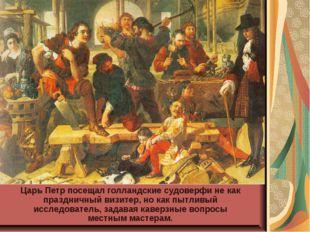 Царь Петр посещал голландские судоверфи не как праздничный визитер, но как пы