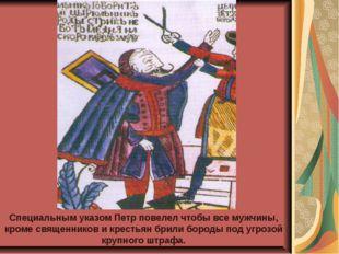 Специальным указом Петр повелел чтобы все мужчины, кроме священников и кресть
