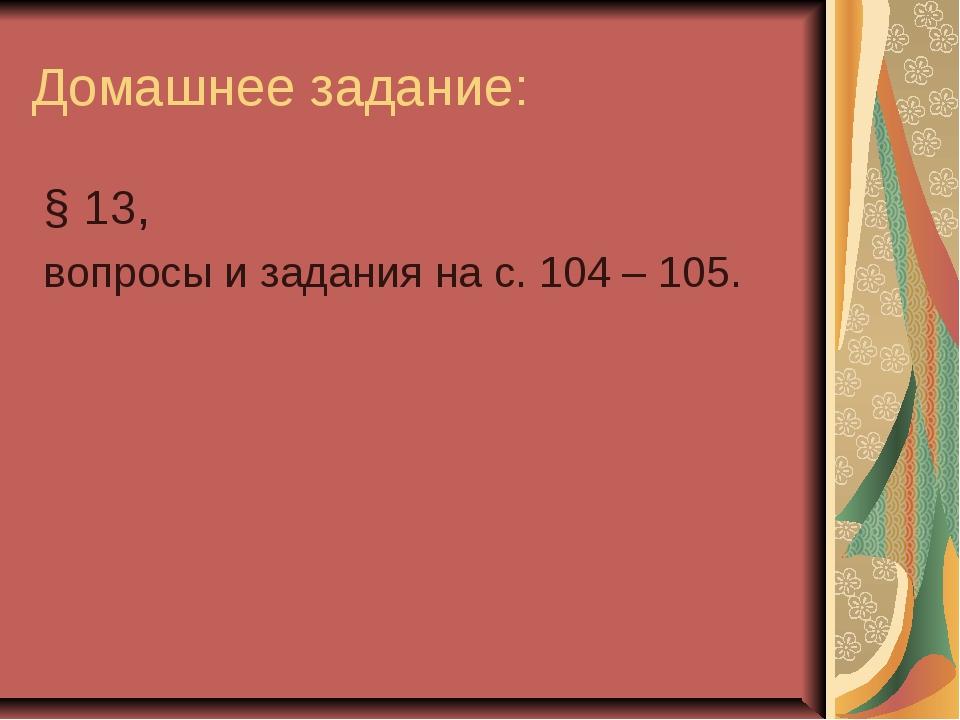 Домашнее задание: § 13, вопросы и задания на с. 104 – 105.