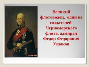 Великий флотоводец, один из создателей Черноморского флота, адмирал Федор Фед