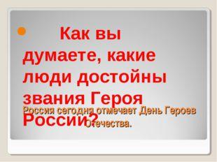 Россия сегодня отмечает День Героев Отечества.  Как вы думаете, какие люди