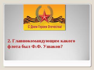 2. Главнокомандующим какого флота был Ф.Ф. Ушаков?