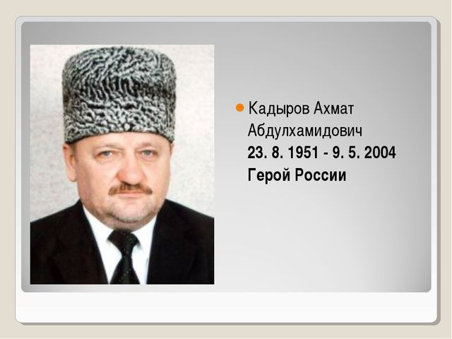 КадыровАхмат Абдулхамидович 23. 8. 1951 - 9. 5. 2004 Герой России