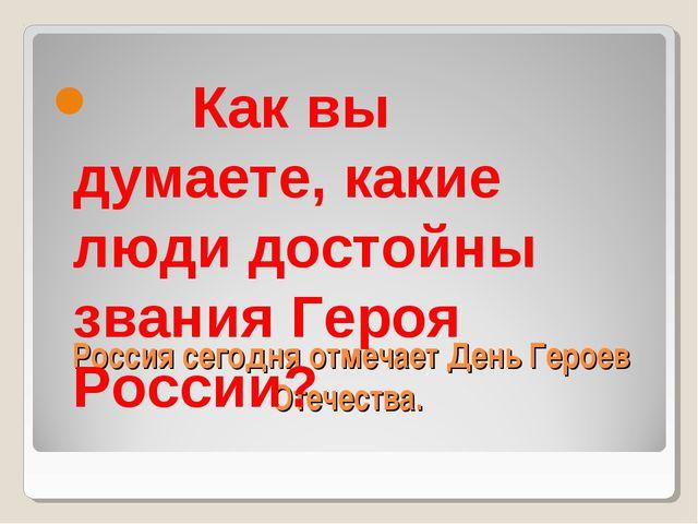 Россия сегодня отмечает День Героев Отечества.  Как вы думаете, какие люди...