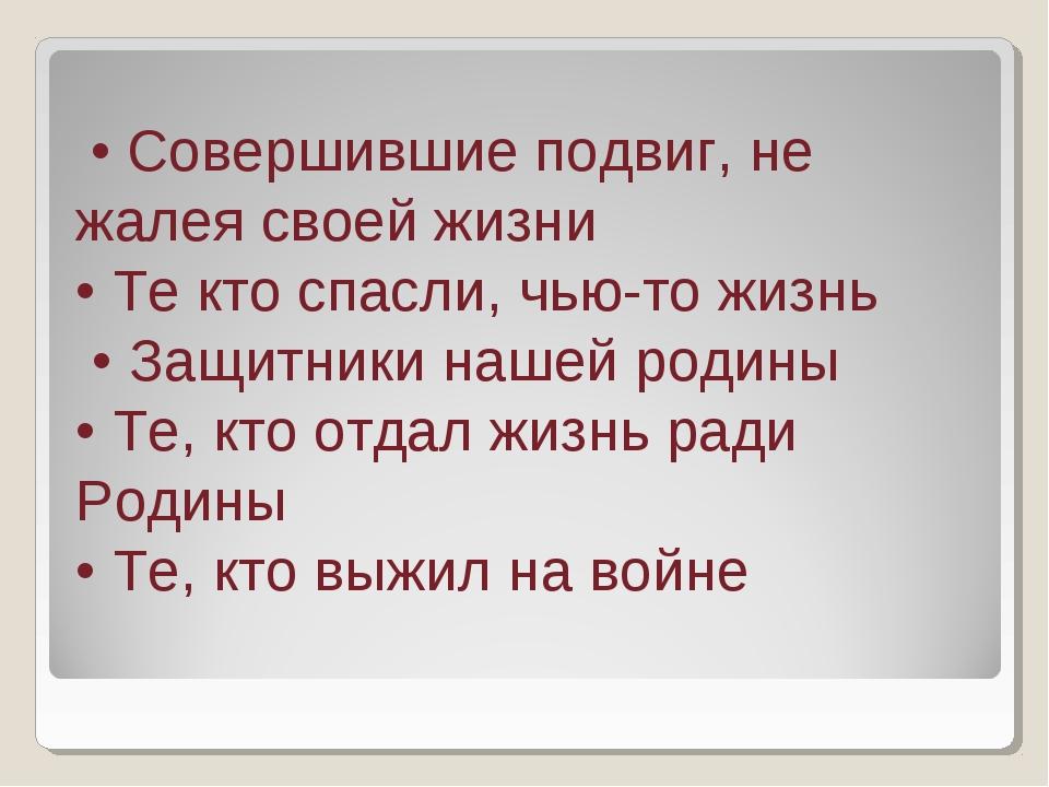 • Совершившие подвиг, не жалея своей жизни • Те кто спасли, чью-то жизнь • З...