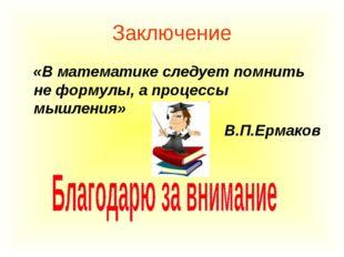 Заключение «В математике следует помнить не формулы, а процессы мышления» В.П