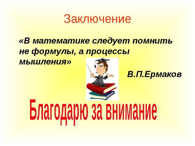 Заключение «В математике следует помнить не формулы, а процессы мышления» В.П...