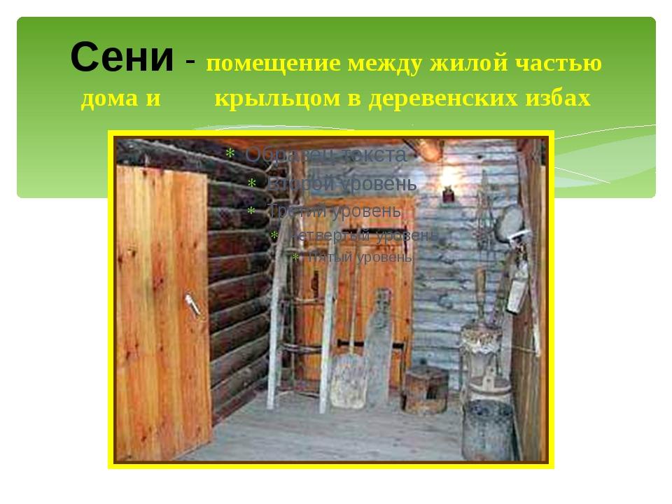Сени - помещение между жилой частью дома и крыльцом в деревенских избах