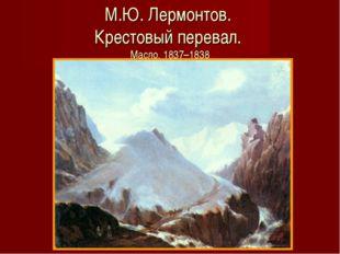 М.Ю. Лермонтов. Крестовый перевал. Масло. 1837–1838