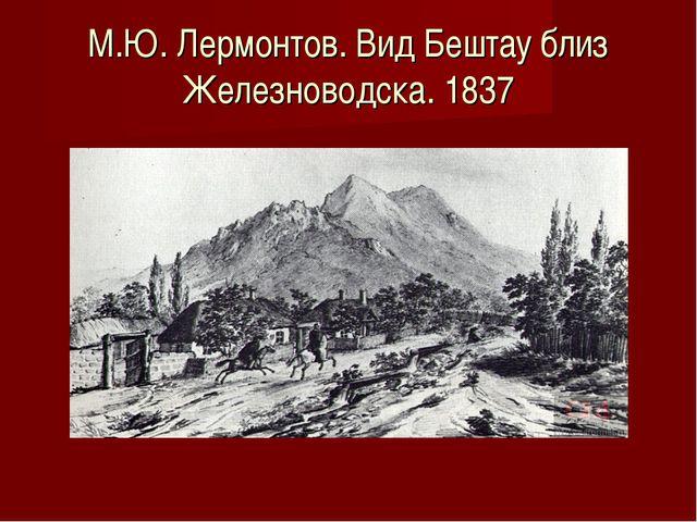 М.Ю. Лермонтов. Вид Бештау близ Железноводска. 1837