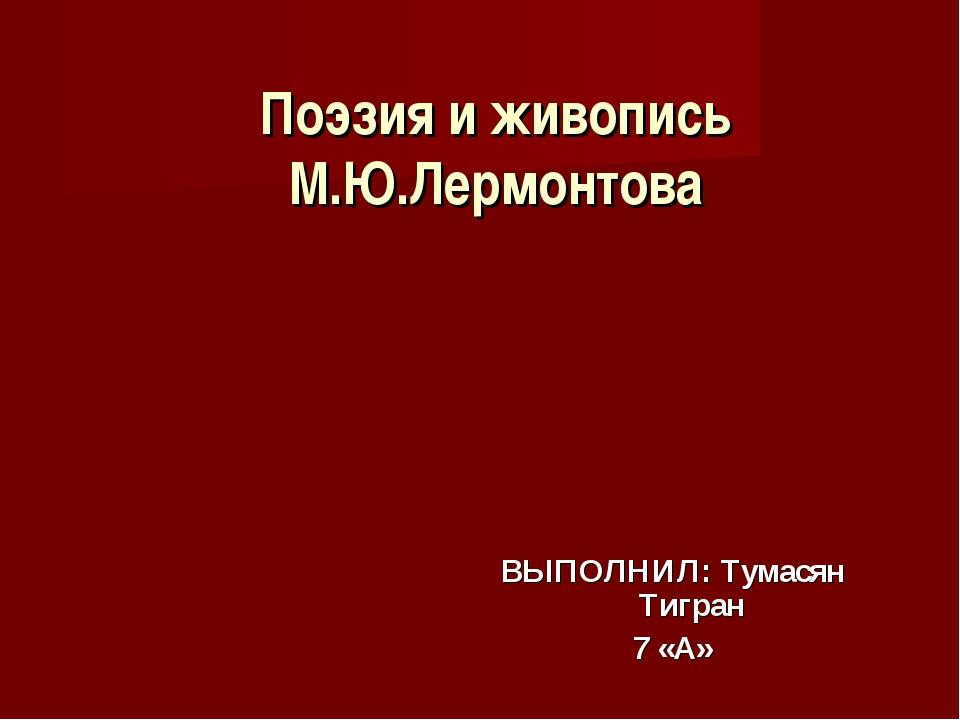 Поэзия и живопись М.Ю.Лермонтова ВЫПОЛНИЛ: Тумасян Тигран 7 «А»
