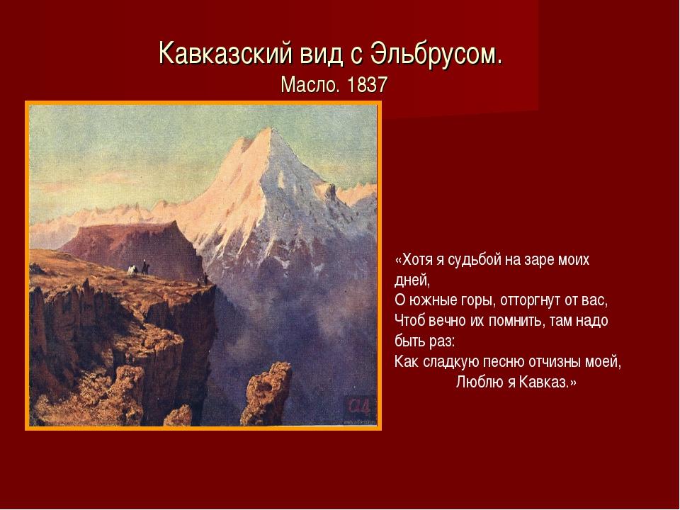 Кавказский вид с Эльбрусом. Масло. 1837 «Хотя я судьбой на заре моих дней, О...